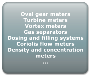 Oval gear meters Turbine meters Vortex meters Gas separators Dosing and filling systems Coriolis flow meters Density and concentration meters …